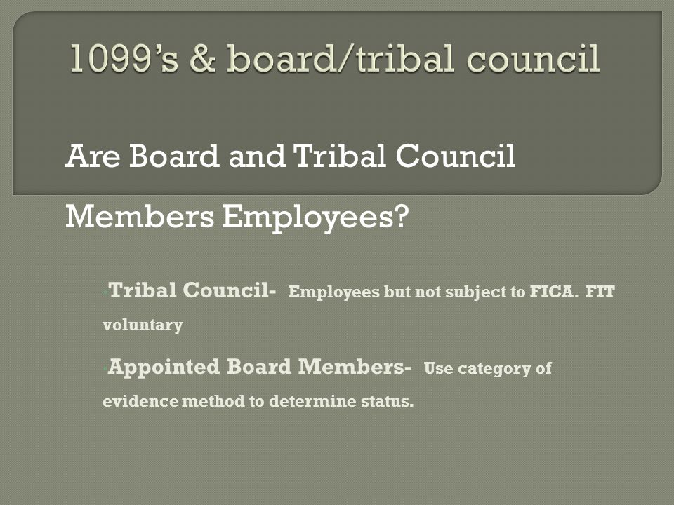 Are Board and Tribal Council Members Employees. Tribal Council- Employees but not subject to FICA.