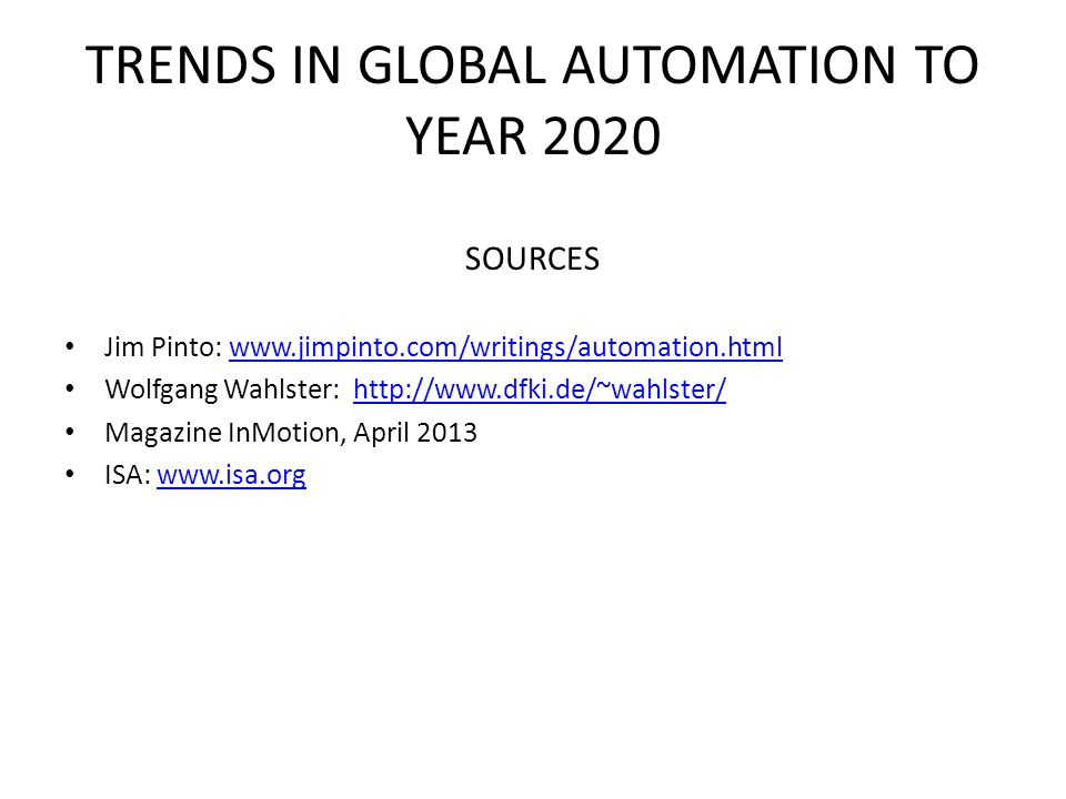 TRENDS IN GLOBAL AUTOMATION TO YEAR 2020 SOURCES Jim Pinto: www.jimpinto.com/writings/automation.htmlwww.jimpinto.com/writings/automation.html Wolfgan