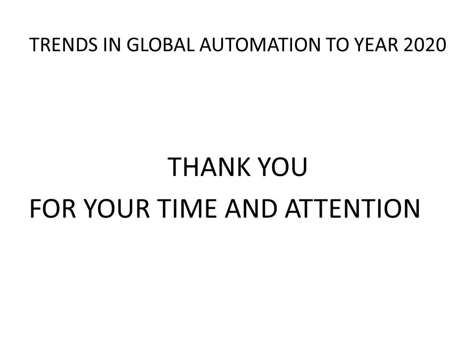 TRENDS IN GLOBAL AUTOMATION TO YEAR 2020 THANK YOU FOR YOUR TIME AND ATTENTION