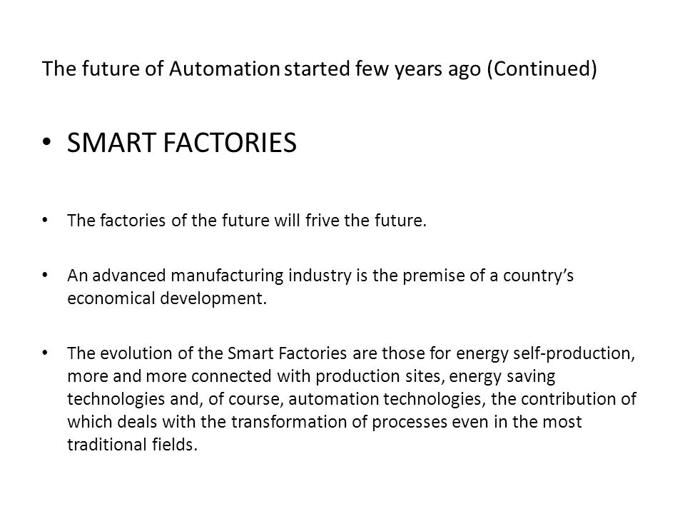The future of Automation started few years ago (Continued) SMART FACTORIES The factories of the future will frive the future. An advanced manufacturin
