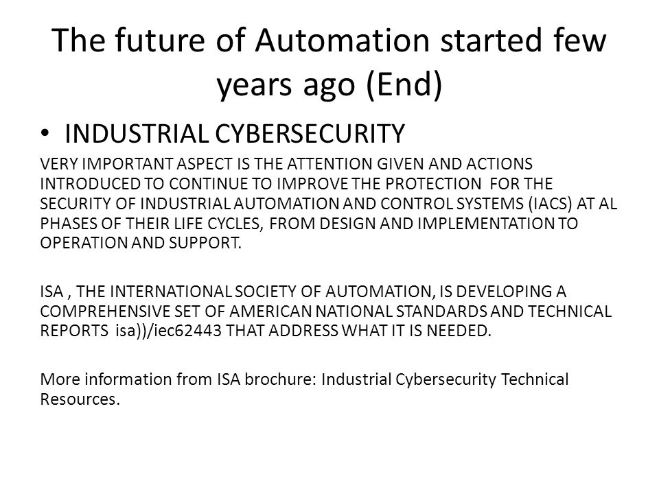 The future of Automation started few years ago (End) INDUSTRIAL CYBERSECURITY VERY IMPORTANT ASPECT IS THE ATTENTION GIVEN AND ACTIONS INTRODUCED TO C