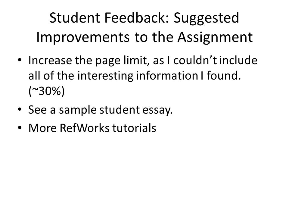 Student Feedback: Suggested Improvements to the Assignment Increase the page limit, as I couldnt include all of the interesting information I found. (