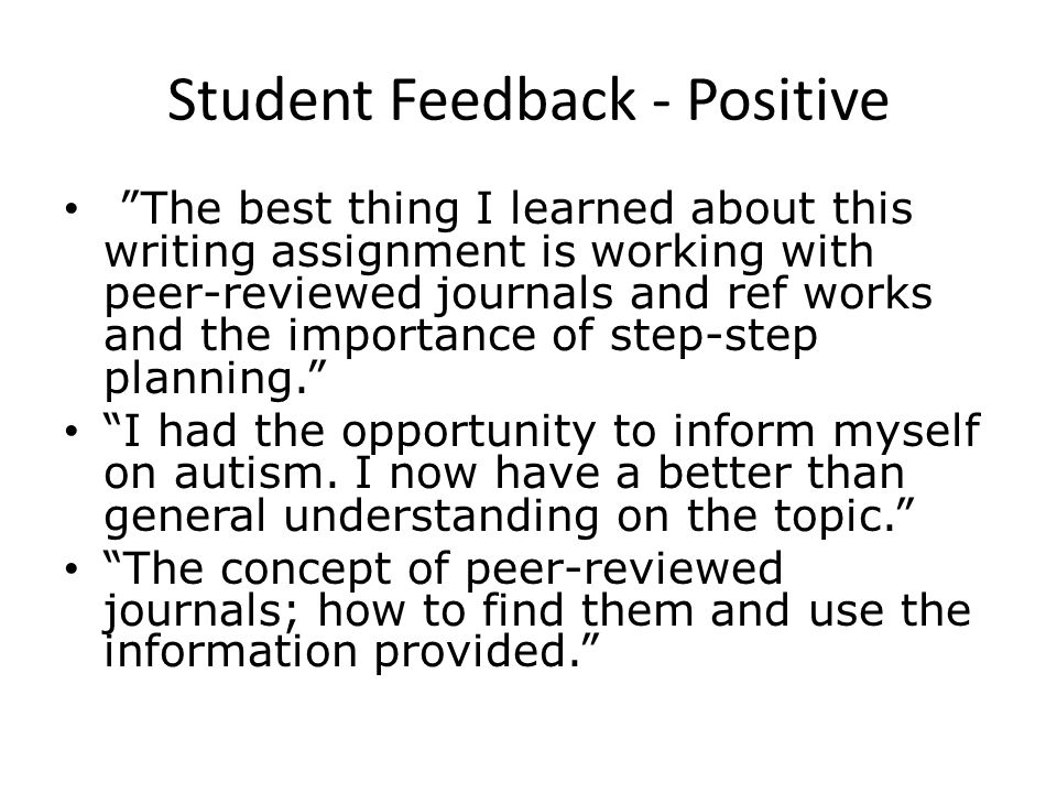 Student Feedback - Positive The best thing I learned about this writing assignment is working with peer-reviewed journals and ref works and the import