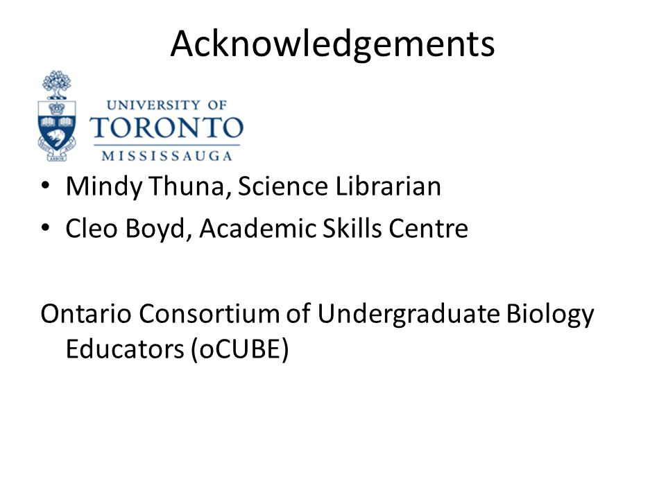 Acknowledgements Mindy Thuna, Science Librarian Cleo Boyd, Academic Skills Centre Ontario Consortium of Undergraduate Biology Educators (oCUBE)