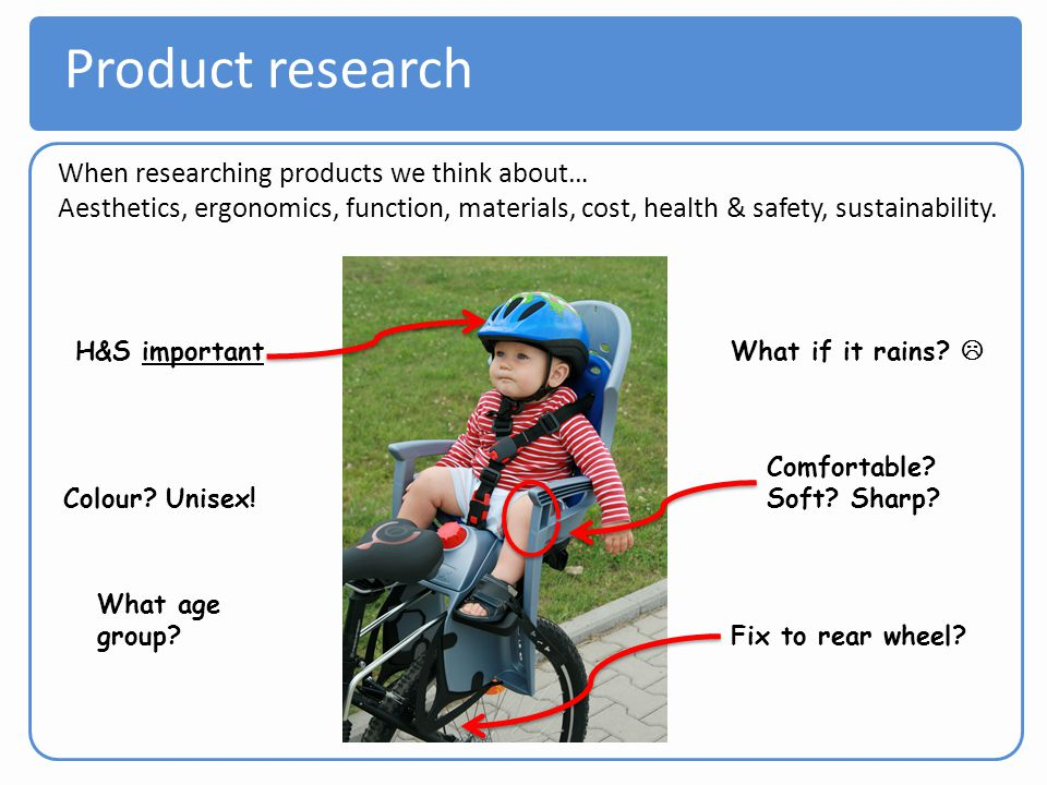 Product research When researching products we think about… Aesthetics, ergonomics, function, materials, cost, health & safety, sustainability. H&S imp
