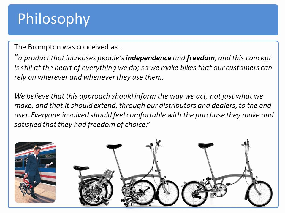 Philosophy The Brompton was conceived as… a product that increases peoples independence and freedom, and this concept is still at the heart of everyth