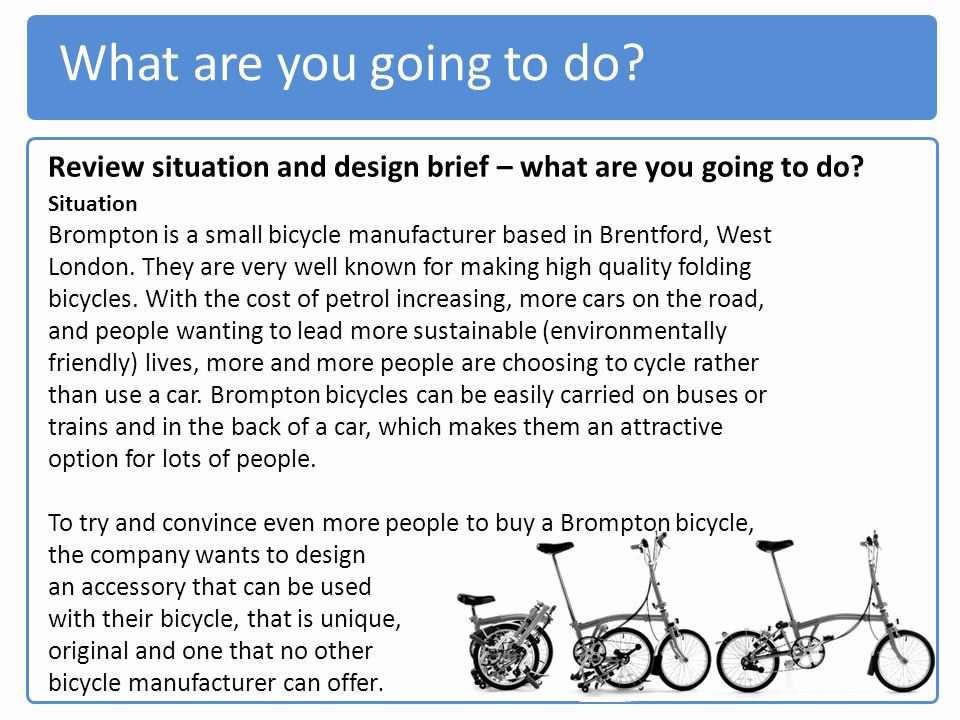 What are you going to do? Review situation and design brief – what are you going to do? Situation Brompton is a small bicycle manufacturer based in Br