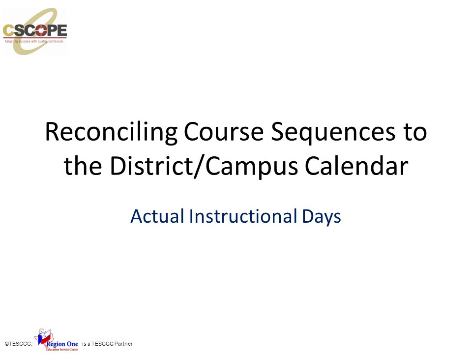 ©TESCCC, is a TESCCC Partner Reconciling Course Sequences to the District/Campus Calendar Actual Instructional Days