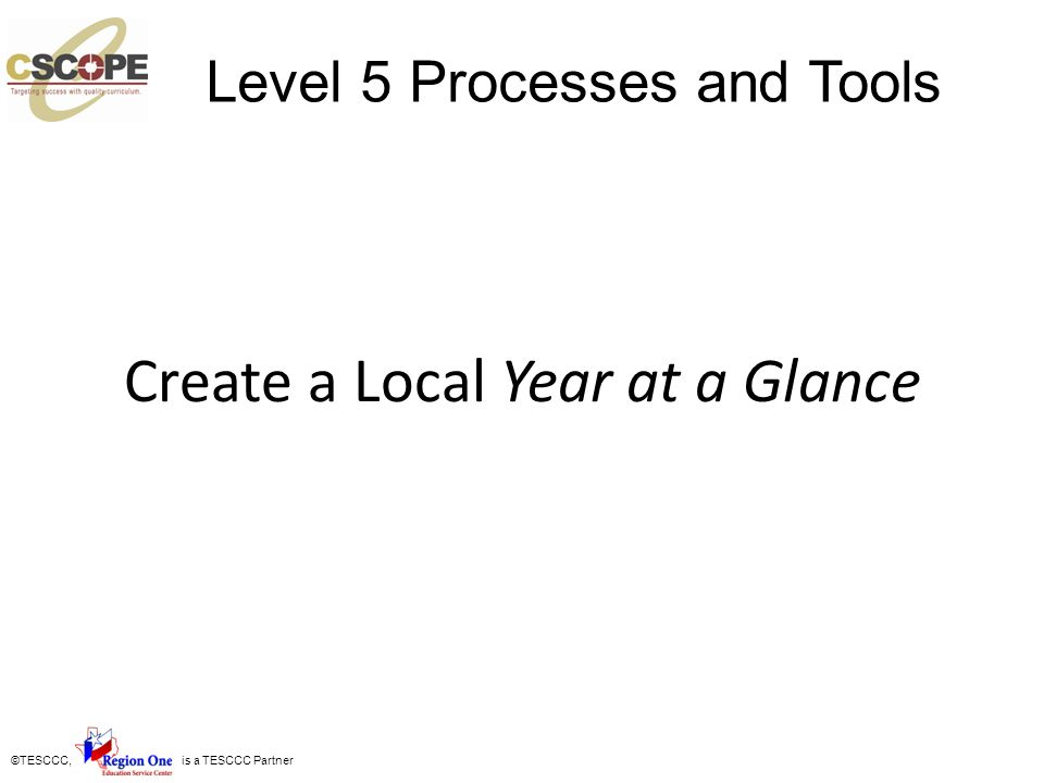 ©TESCCC, is a TESCCC Partner Create a Local Year at a Glance Level 5 Processes and Tools