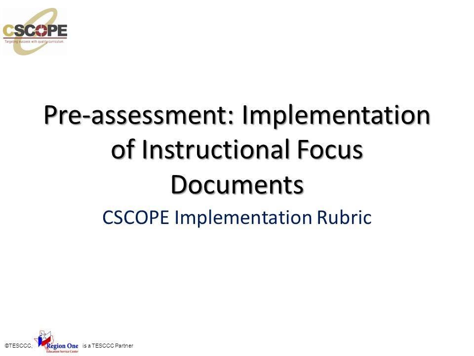 ©TESCCC, is a TESCCC Partner Pre-assessment: Implementation of Instructional Focus Documents CSCOPE Implementation Rubric