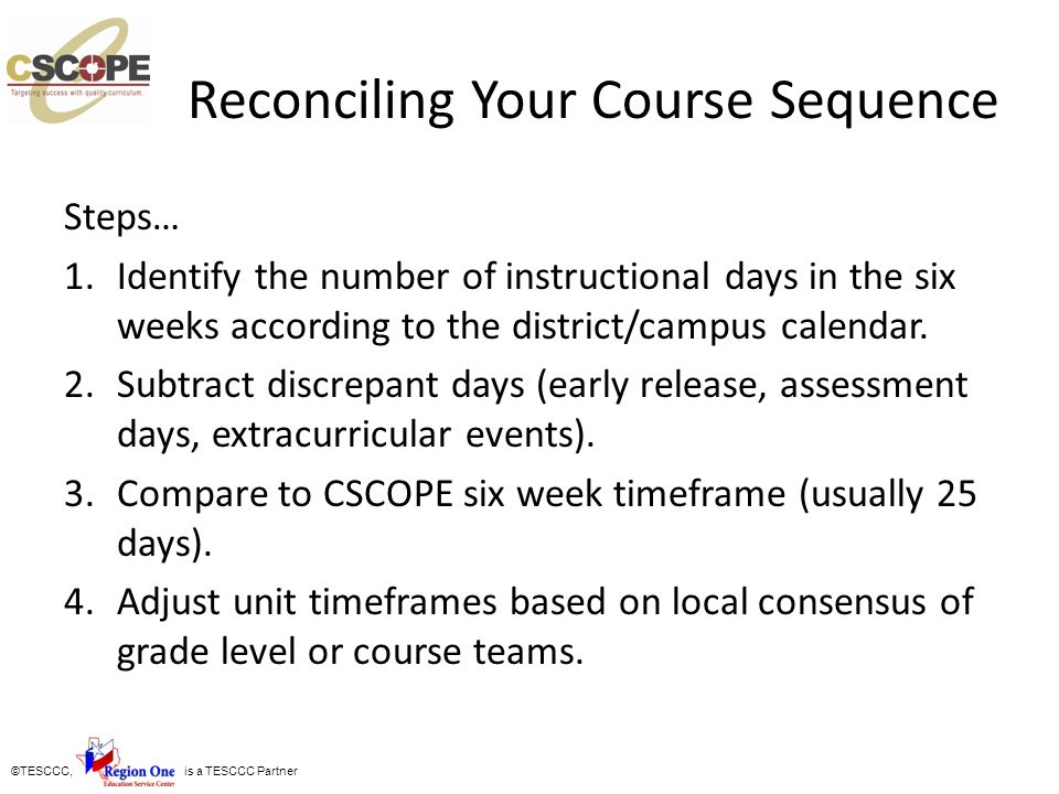 ©TESCCC, is a TESCCC Partner Reconciling Your Course Sequence Steps… 1.Identify the number of instructional days in the six weeks according to the dis