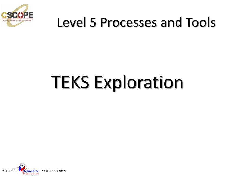 ©TESCCC, is a TESCCC Partner Level 5 Processes and Tools TEKS Exploration