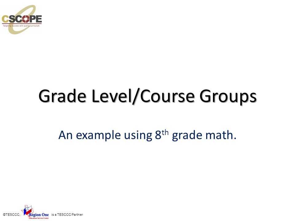 ©TESCCC, is a TESCCC Partner Grade Level/Course Groups An example using 8 th grade math.