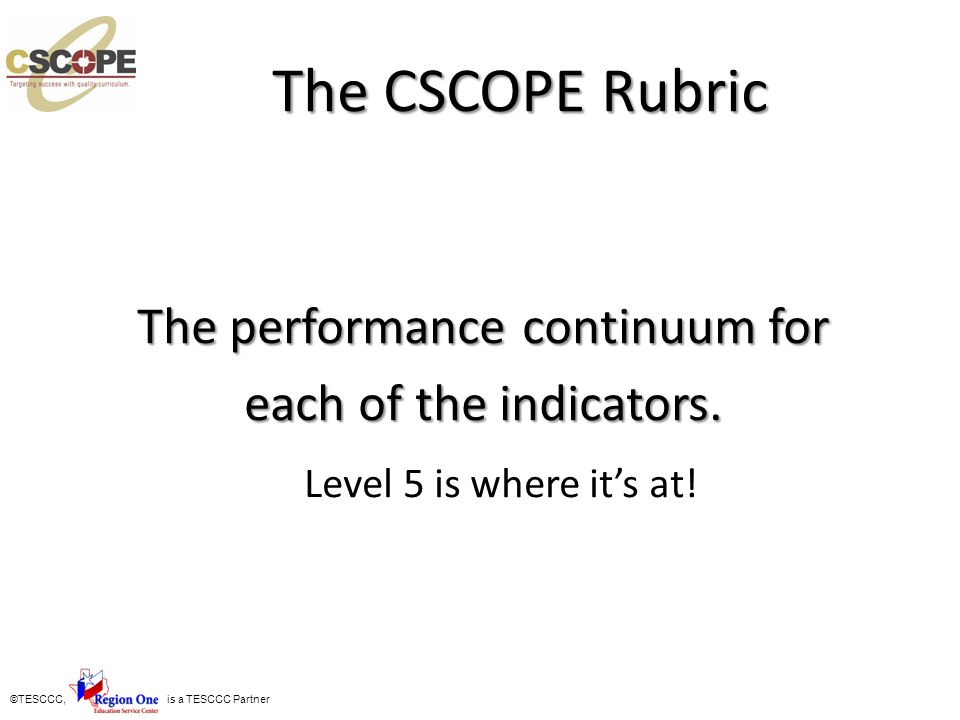©TESCCC, is a TESCCC Partner The CSCOPE Rubric The performance continuum for each of the indicators. Level 5 is where its at!