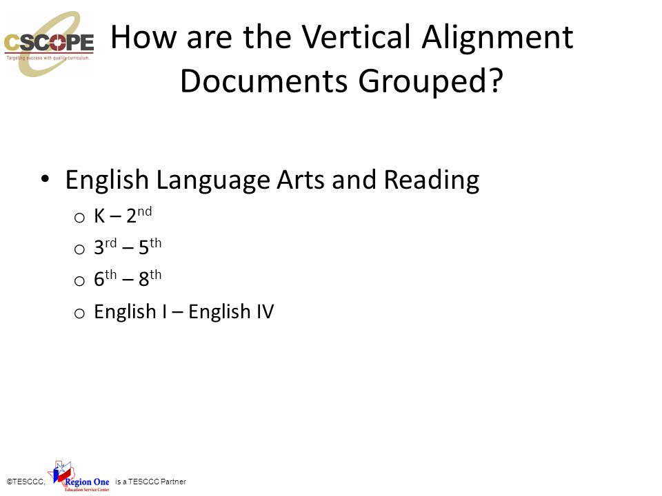 ©TESCCC, is a TESCCC Partner How are the Vertical Alignment Documents Grouped? English Language Arts and Reading o K – 2 nd o 3 rd – 5 th o 6 th – 8 t