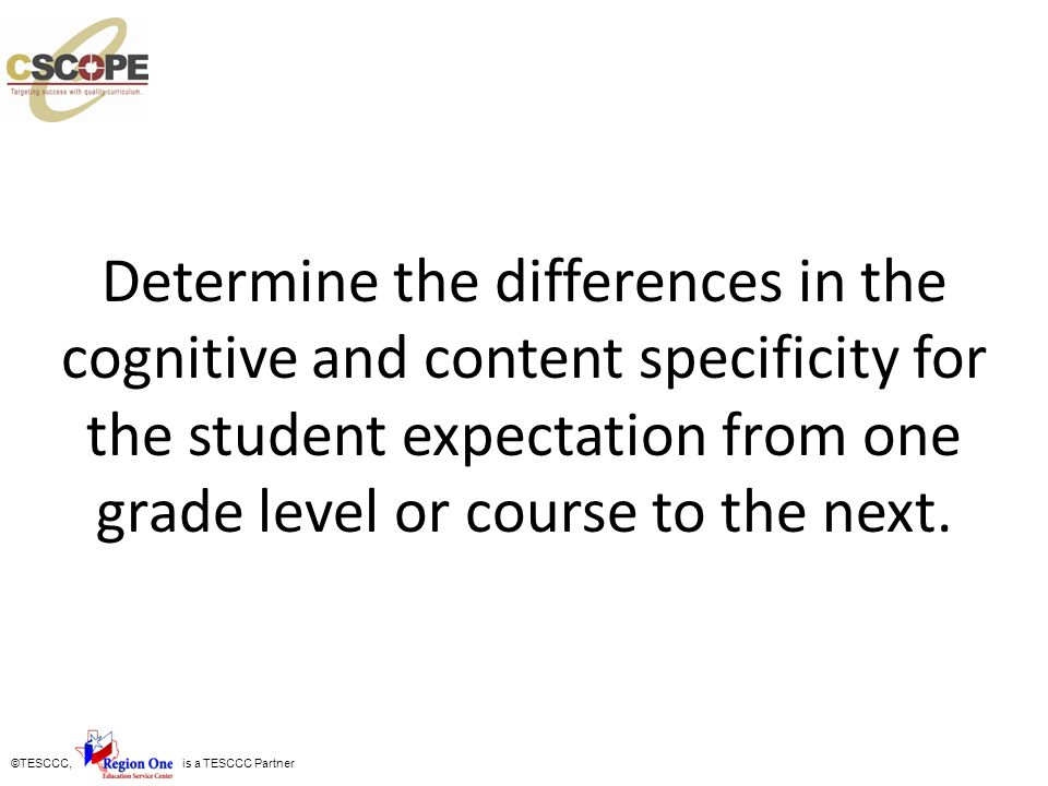 ©TESCCC, is a TESCCC Partner Determine the differences in the cognitive and content specificity for the student expectation from one grade level or co