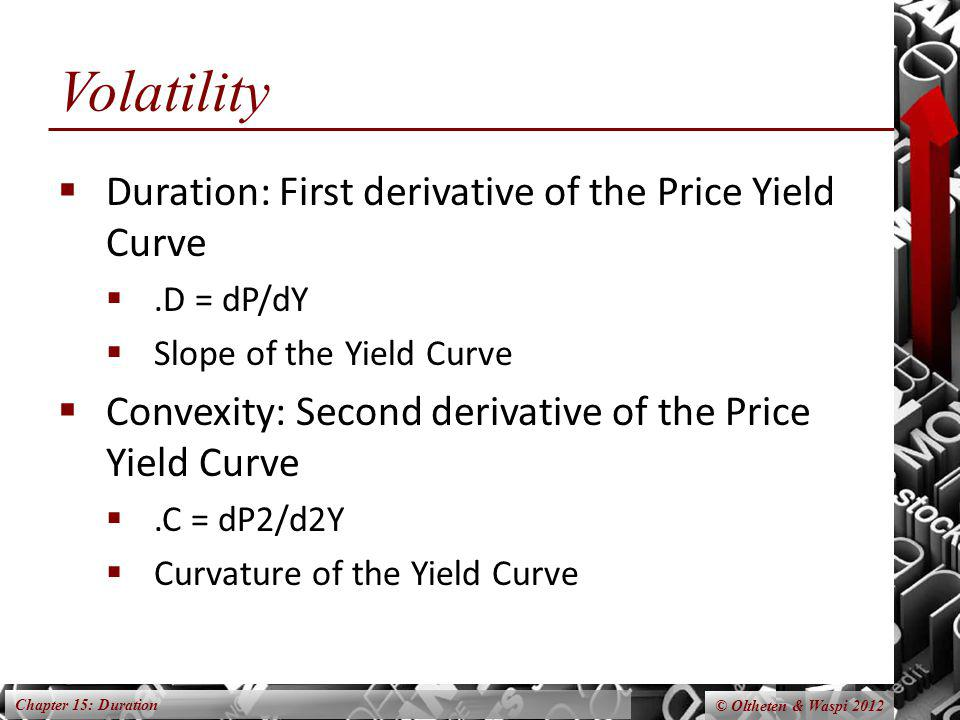 Chapter 15: Duration © Oltheten & Waspi 2012 Volatility Duration: First derivative of the Price Yield Curve.D = dP/dY Slope of the Yield Curve Convexi