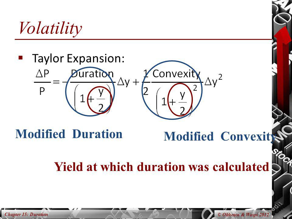 Chapter 15: Duration © Oltheten & Waspi 2012 Volatility Taylor Expansion: Modified Duration Modified Convexity Yield at which duration was calculated