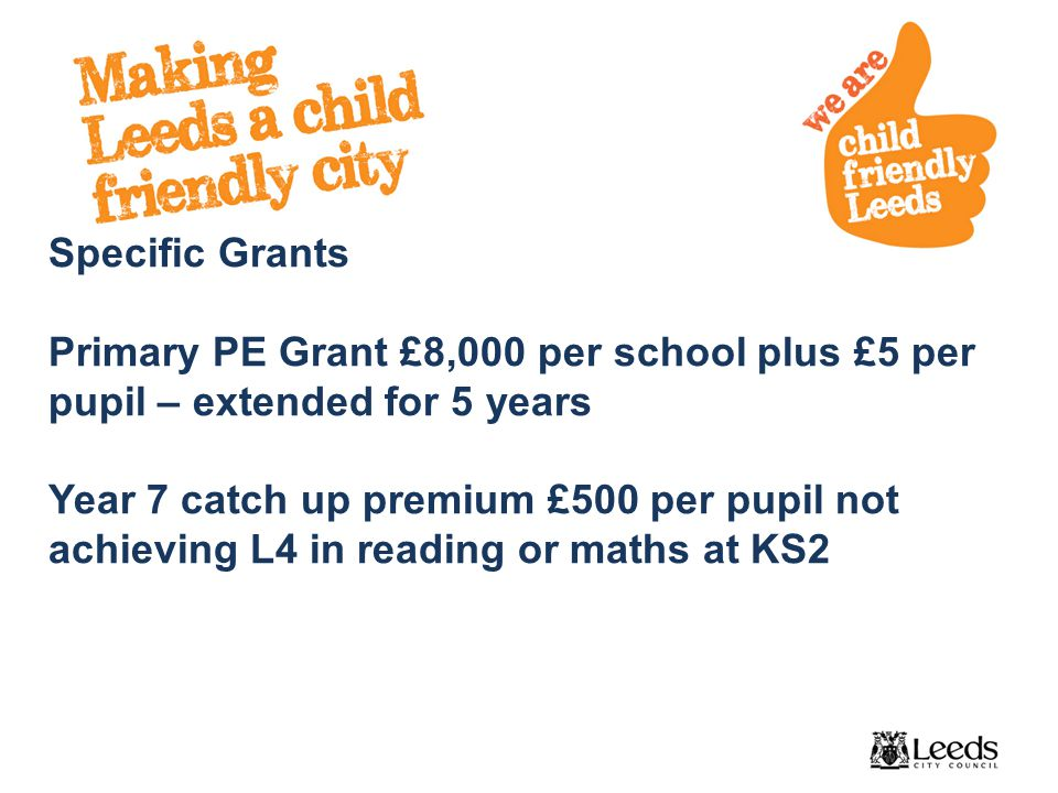 Specific Grants Primary PE Grant £8,000 per school plus £5 per pupil – extended for 5 years Year 7 catch up premium £500 per pupil not achieving L4 in reading or maths at KS2