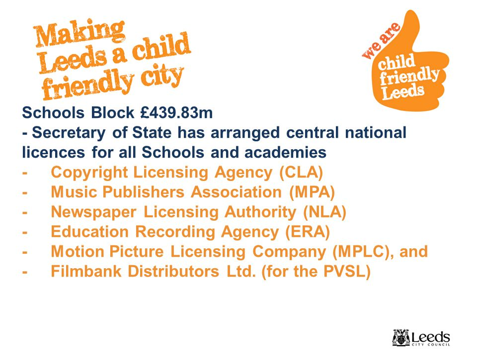 Schools Block £439.83m - Secretary of State has arranged central national licences for all Schools and academies - Copyright Licensing Agency (CLA) - Music Publishers Association (MPA) - Newspaper Licensing Authority (NLA) - Education Recording Agency (ERA) - Motion Picture Licensing Company (MPLC), and - Filmbank Distributors Ltd.