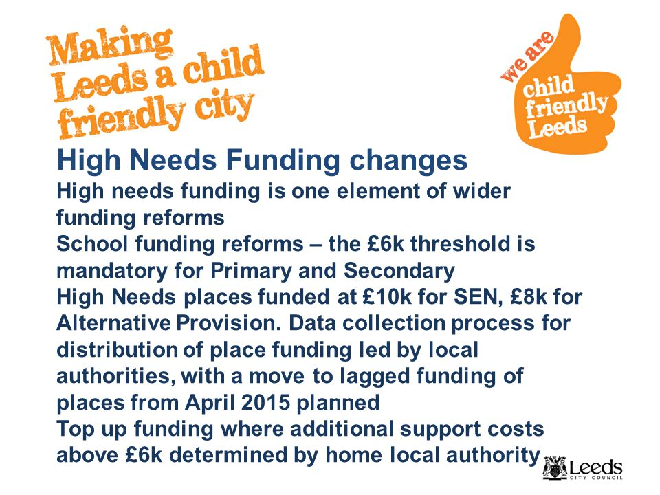 High Needs Funding changes High needs funding is one element of wider funding reforms School funding reforms – the £6k threshold is mandatory for Primary and Secondary High Needs places funded at £10k for SEN, £8k for Alternative Provision.
