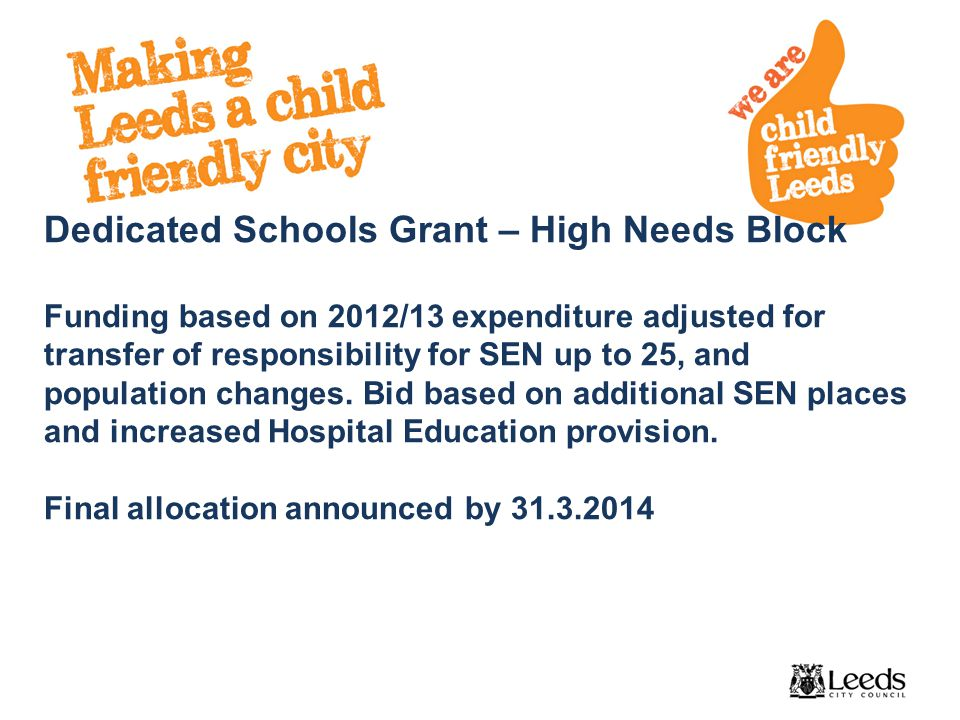 Dedicated Schools Grant – High Needs Block Funding based on 2012/13 expenditure adjusted for transfer of responsibility for SEN up to 25, and population changes.