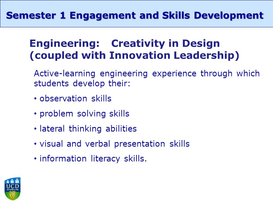 Semester 1 Engagement and Skills Development Engineering:Creativity in Design (coupled with Innovation Leadership) Active-learning engineering experience through which students develop their: observation skills problem solving skills lateral thinking abilities visual and verbal presentation skills information literacy skills.
