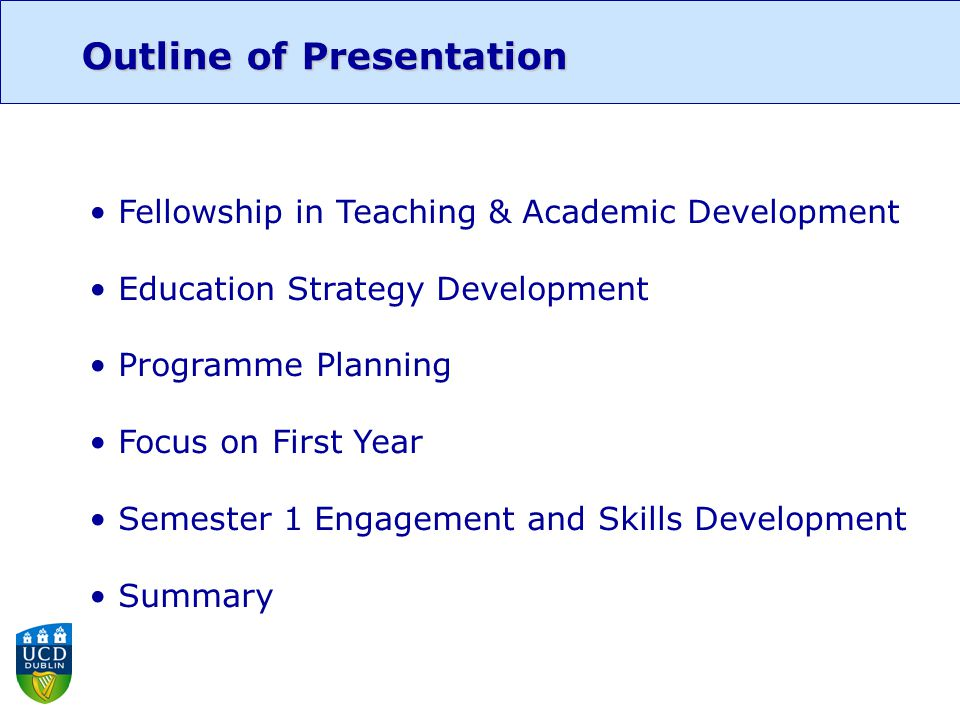 Outline of Presentation Fellowship in Teaching & Academic Development Education Strategy Development Programme Planning Focus on First Year Semester 1 Engagement and Skills Development Summary