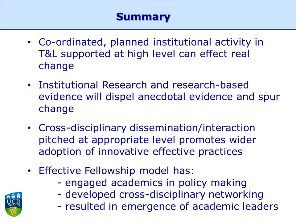 Summary Co-ordinated, planned institutional activity in T&L supported at high level can effect real change Institutional Research and research-based evidence will dispel anecdotal evidence and spur change Cross-disciplinary dissemination/interaction pitched at appropriate level promotes wider adoption of innovative effective practices Effective Fellowship model has: - engaged academics in policy making - developed cross-disciplinary networking - resulted in emergence of academic leaders