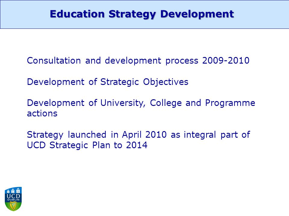 Strategic Objectives Foster early and lasting student engagement Grow and develop graduate education Strengthen and enhance academic disciplines and programmes Stimulate creativity, innovation, entrepreneurship and active citizenship Widen participation and support lifelong learning Internationalise the student experience Excel in teaching, learning innovation and academic development Education Strategy Development