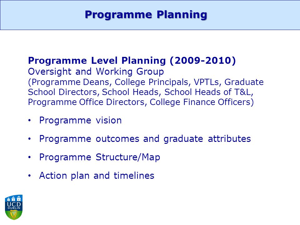 Programme Level Planning (2009-2010) Oversight and Working Group (Programme Deans, College Principals, VPTLs, Graduate School Directors, School Heads, School Heads of T&L, Programme Office Directors, College Finance Officers) Programme vision Programme outcomes and graduate attributes Programme Structure/Map Action plan and timelines Programme Planning
