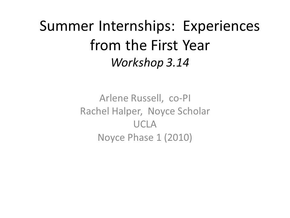 Summer Internships: Experiences from the First Year Workshop 3.14 Arlene Russell, co-PI Rachel Halper, Noyce Scholar UCLA Noyce Phase 1 (2010)