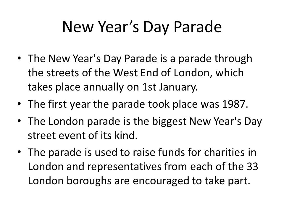 New Years Day Parade The New Year s Day Parade is a parade through the streets of the West End of London, which takes place annually on 1st January.