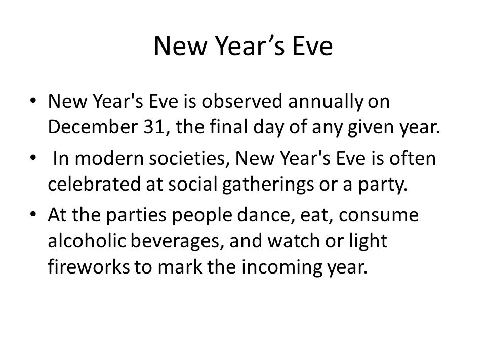 New Years Eve New Year s Eve is observed annually on December 31, the final day of any given year.