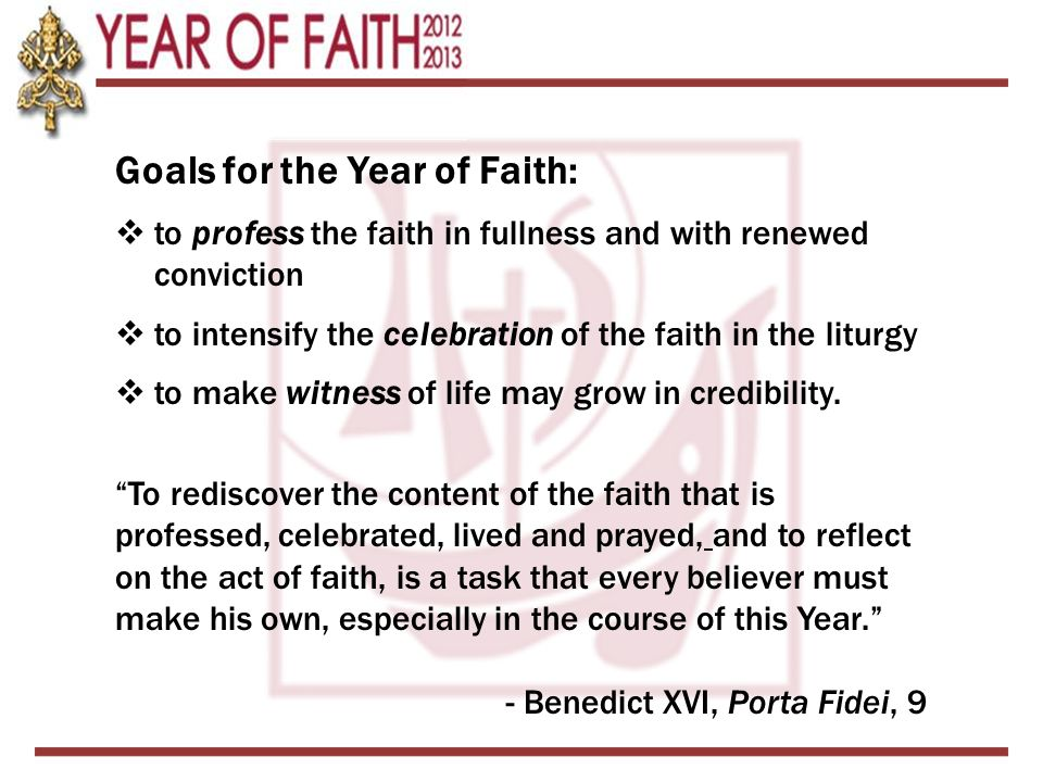 Goals for the Year of Faith: to profess the faith in fullness and with renewed conviction to intensify the celebration of the faith in the liturgy to make witness of life may grow in credibility.