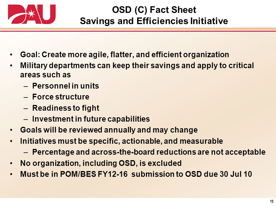 OSD (C) Fact Sheet Savings and Efficiencies Initiative Goal: Create more agile, flatter, and efficient organization Military departments can keep thei