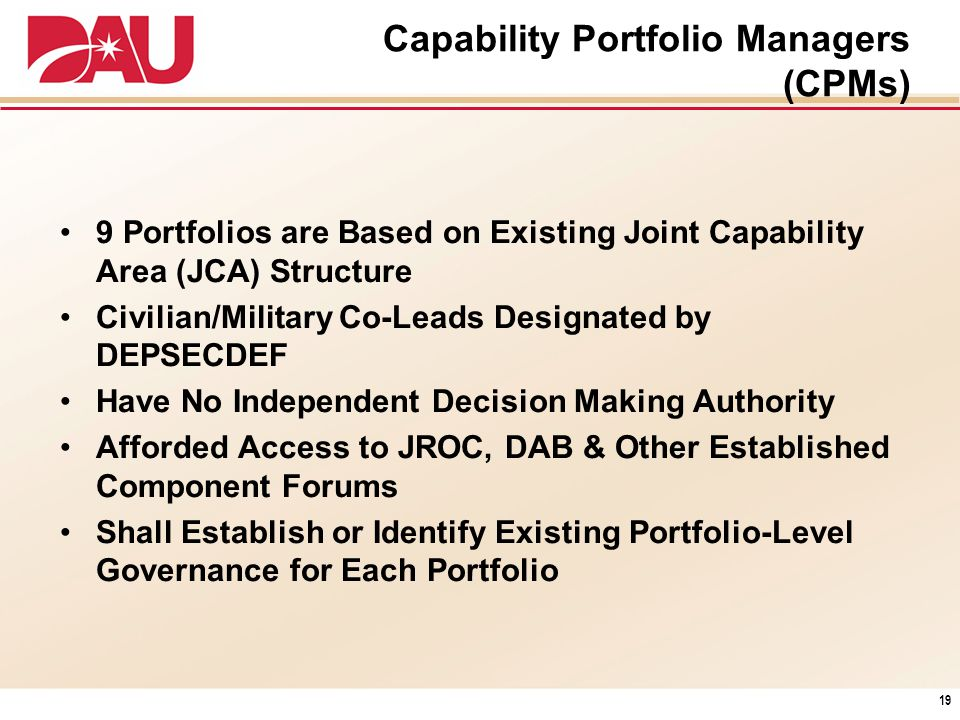 Capability Portfolio Managers (CPMs) 9 Portfolios are Based on Existing Joint Capability Area (JCA) Structure Civilian/Military Co-Leads Designated by