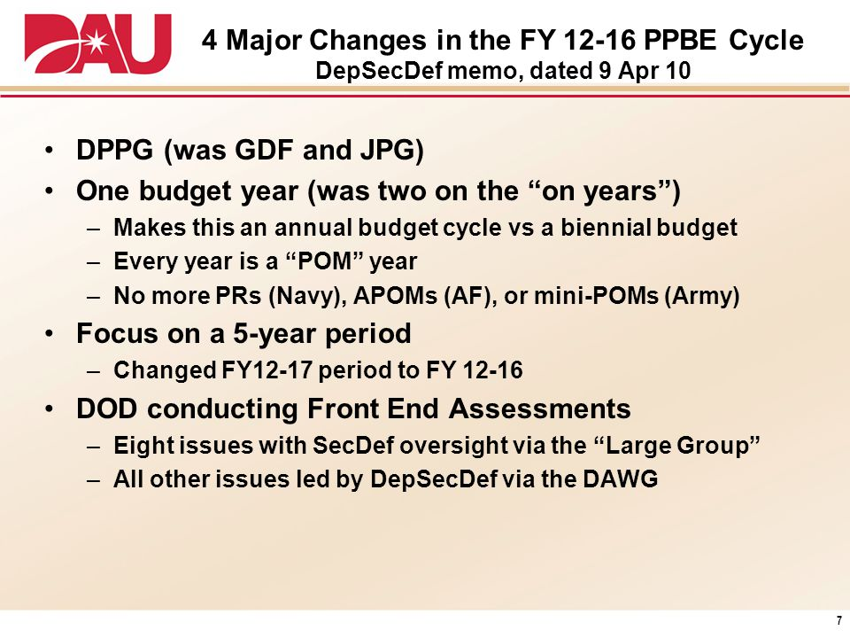 4 Major Changes in the FY 12-16 PPBE Cycle DepSecDef memo, dated 9 Apr 10 DPPG (was GDF and JPG) One budget year (was two on the on years) –Makes this