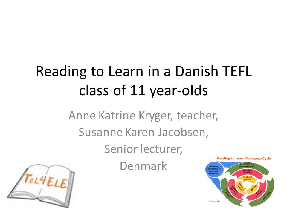 Reading to Learn in a Danish TEFL class of 11 year-olds Anne Katrine Kryger, teacher, Susanne Karen Jacobsen, Senior lecturer, Denmark