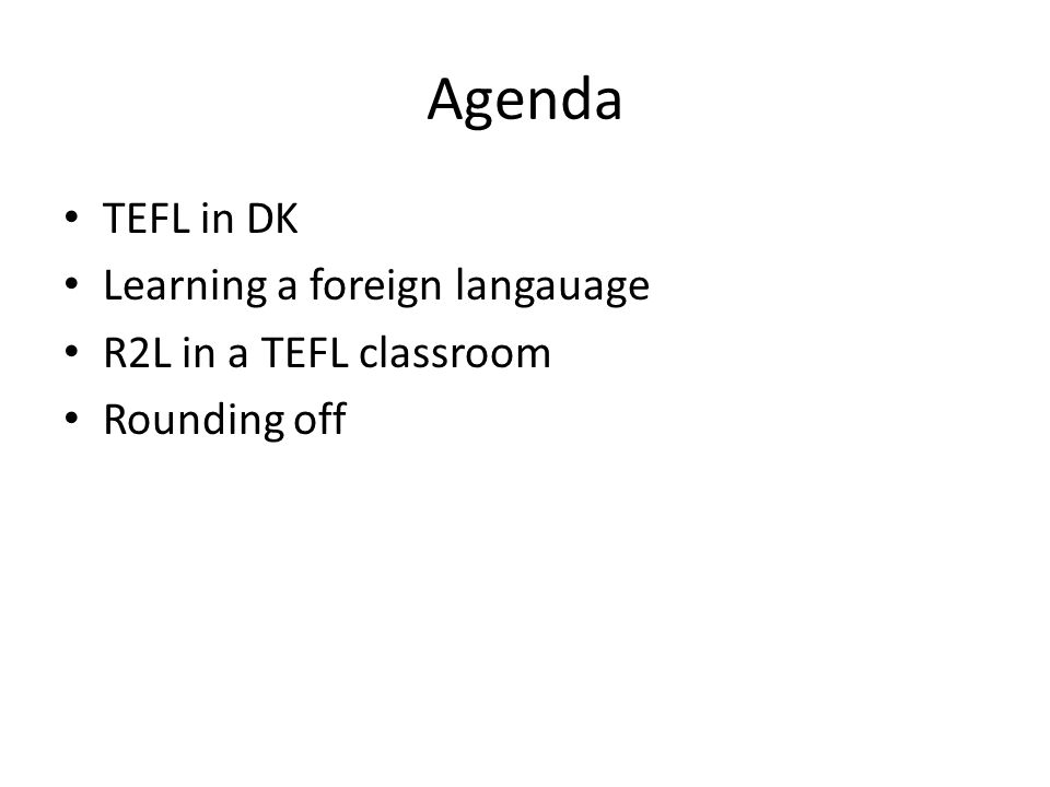 Agenda TEFL in DK Learning a foreign langauage R2L in a TEFL classroom Rounding off