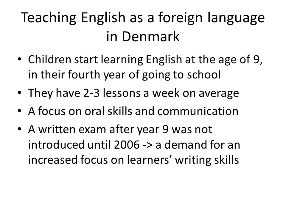Teaching English as a foreign language in Denmark Children start learning English at the age of 9, in their fourth year of going to school They have 2-3 lessons a week on average A focus on oral skills and communication A written exam after year 9 was not introduced until 2006 -> a demand for an increased focus on learners writing skills
