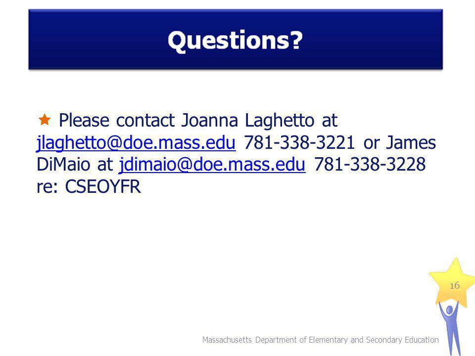 Please contact Joanna Laghetto at jlaghetto@doe.mass.edu 781-338-3221 or James DiMaio at jdimaio@doe.mass.edu 781-338-3228 re: CSEOYFR jlaghetto@doe.mass.edujdimaio@doe.mass.edu Massachusetts Department of Elementary and Secondary Education 16