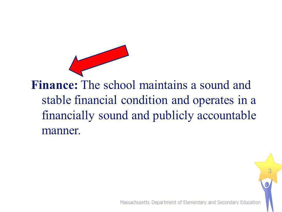 Massachusetts Department of Elementary and Secondary Education 3 Finance: The school maintains a sound and stable financial condition and operates in a financially sound and publicly accountable manner.