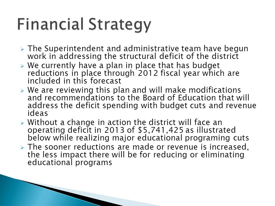 The Superintendent and administrative team have begun work in addressing the structural deficit of the district We currently have a plan in place that has budget reductions in place through 2012 fiscal year which are included in this forecast We are reviewing this plan and will make modifications and recommendations to the Board of Education that will address the deficit spending with budget cuts and revenue ideas Without a change in action the district will face an operating deficit in 2013 of $5,741,425 as illustrated below while realizing major educational programing cuts The sooner reductions are made or revenue is increased, the less impact there will be for reducing or eliminating educational programs