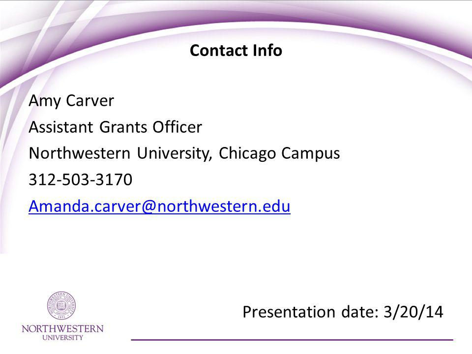 Contact Info Amy Carver Assistant Grants Officer Northwestern University, Chicago Campus 312-503-3170 Amanda.carver@northwestern.edu Presentation date: 3/20/14