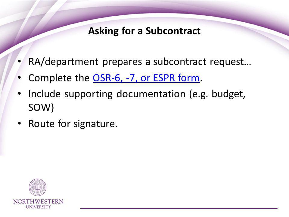 Asking for a Subcontract RA/department prepares a subcontract request… Complete the OSR-6, -7, or ESPR form.OSR-6, -7, or ESPR form Include supporting documentation (e.g.