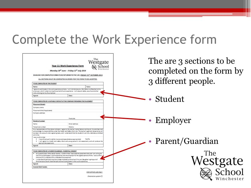 Complete the Work Experience form The are 3 sections to be completed on the form by 3 different people. Student Employer Parent/Guardian