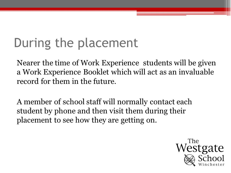 During the placement Nearer the time of Work Experience students will be given a Work Experience Booklet which will act as an invaluable record for th