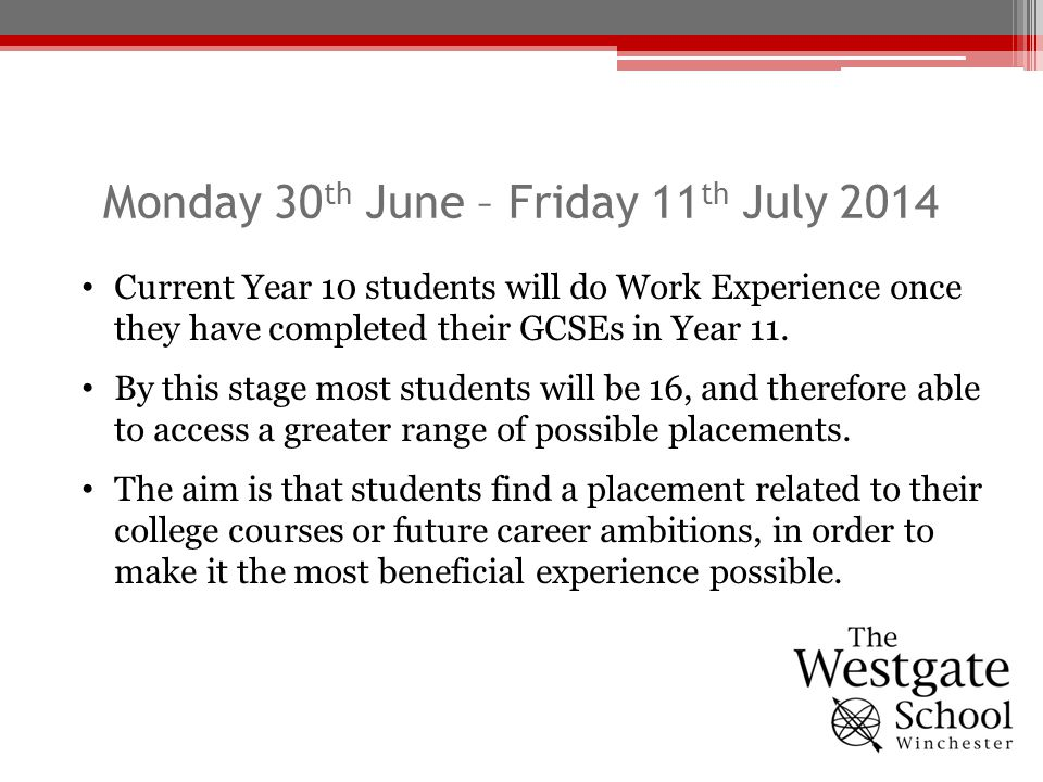 Monday 30 th June – Friday 11 th July 2014 Current Year 10 students will do Work Experience once they have completed their GCSEs in Year 11. By this s