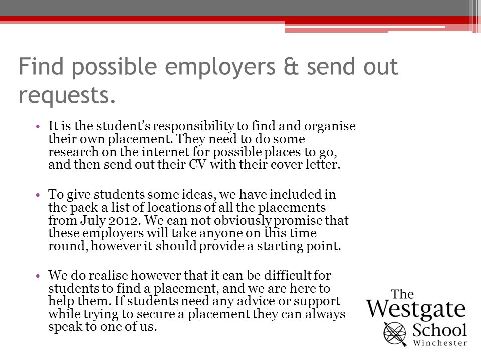 Find possible employers & send out requests. It is the students responsibility to find and organise their own placement. They need to do some research